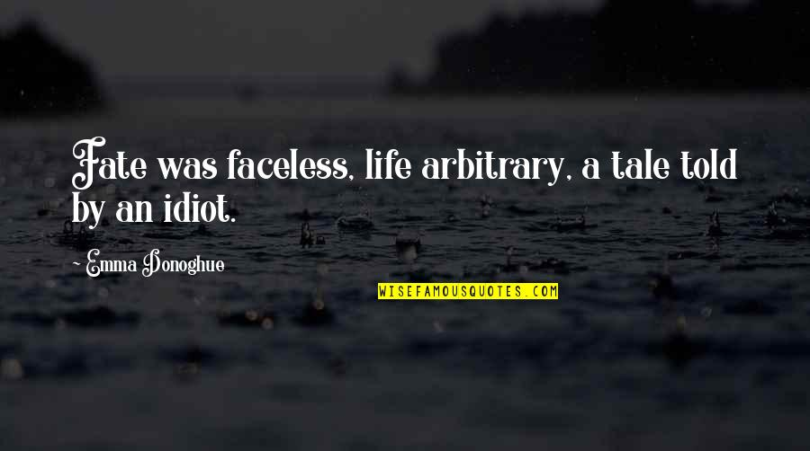 Stultorum Quotes By Emma Donoghue: Fate was faceless, life arbitrary, a tale told