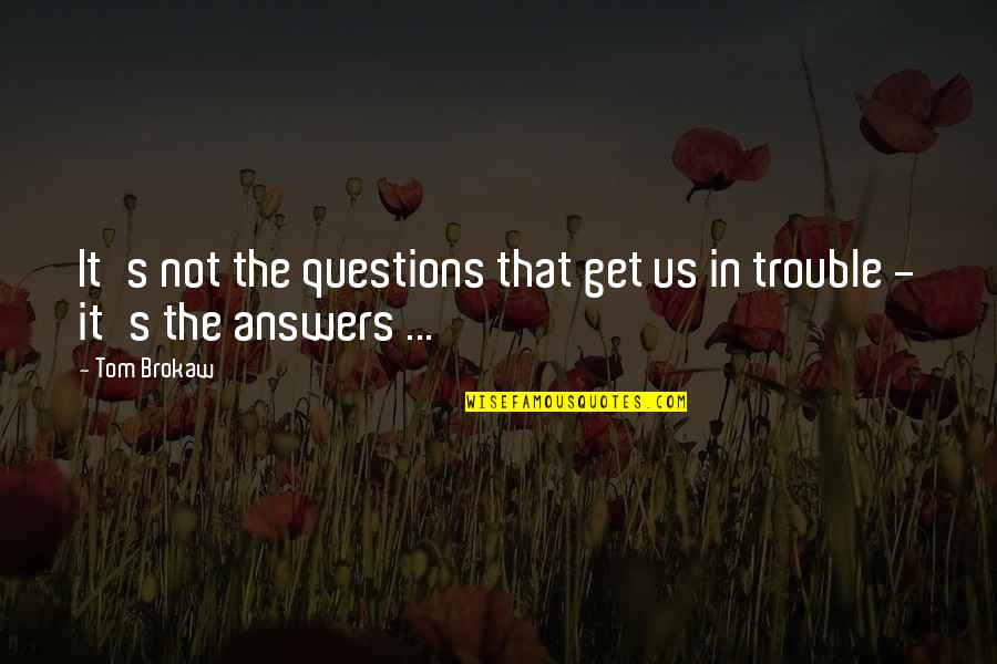 Stultorum Quotes By Tom Brokaw: It's not the questions that get us in