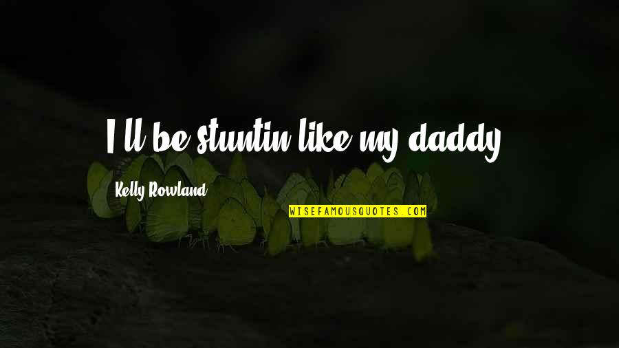 Stuntin Quotes By Kelly Rowland: I'll be stuntin like my daddy.