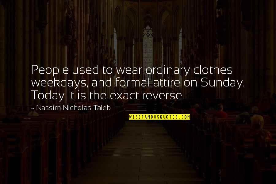 Stupid And Crazy Love Quotes By Nassim Nicholas Taleb: People used to wear ordinary clothes weekdays, and