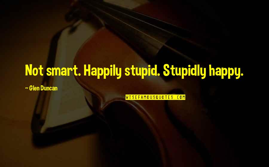 Stupid And Happy Quotes By Glen Duncan: Not smart. Happily stupid. Stupidly happy.
