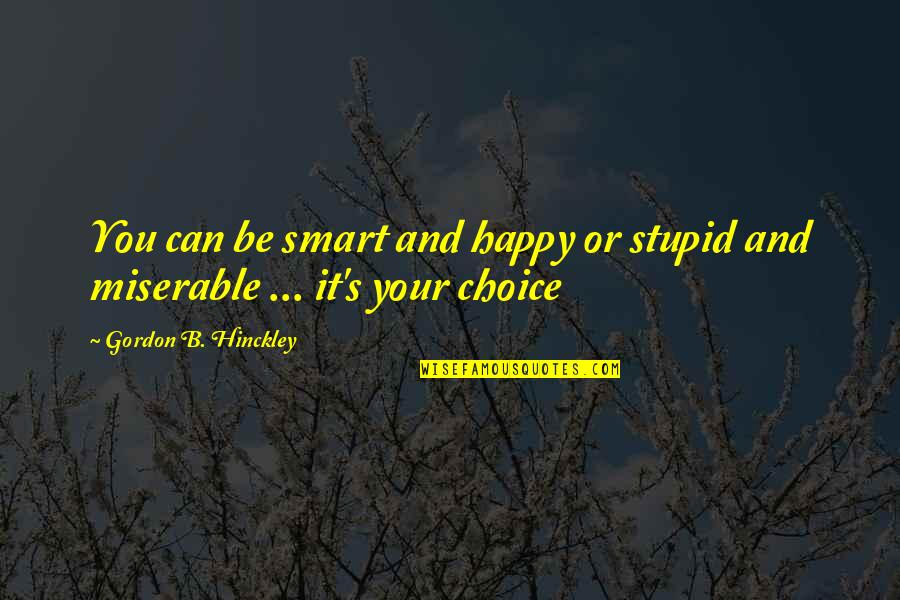 Stupid And Happy Quotes By Gordon B. Hinckley: You can be smart and happy or stupid