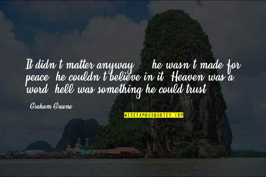 Stupid And Happy Quotes By Graham Greene: It didn't matter anyway ... he wasn't made