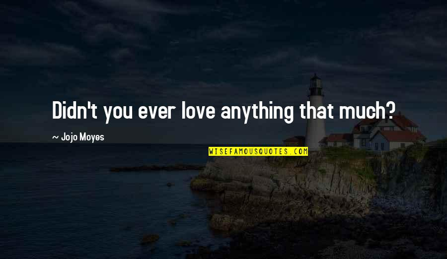 Stupid And Happy Quotes By Jojo Moyes: Didn't you ever love anything that much?