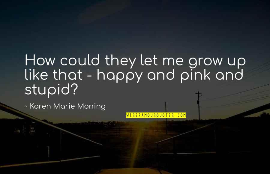 Stupid And Happy Quotes By Karen Marie Moning: How could they let me grow up like