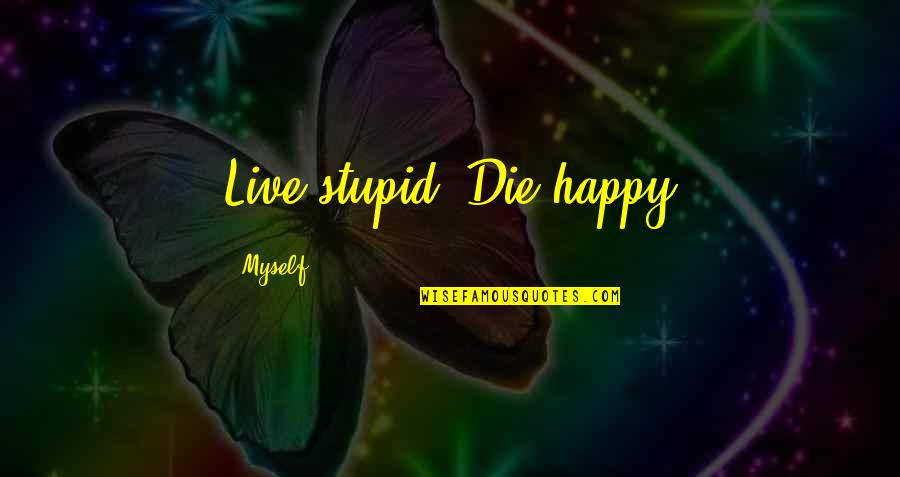 Stupid And Happy Quotes By Myself: Live stupid, Die happy