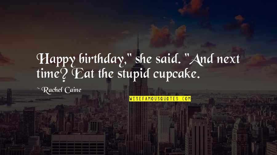 "Stupid And Happy Quotes By Rachel Caine: Happy birthday,"" she said. ""And next time? Eat"