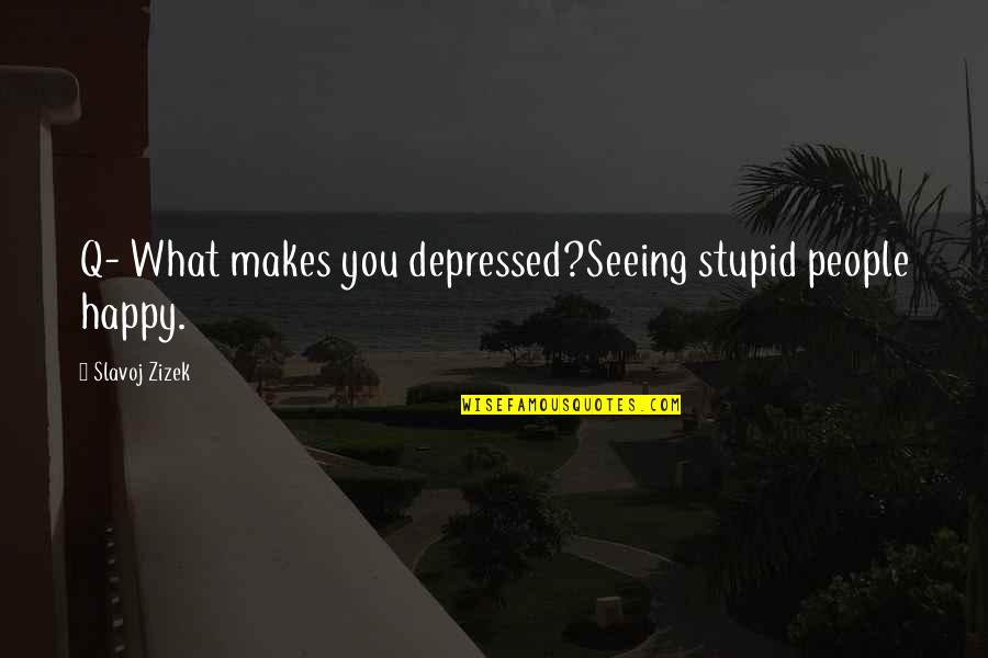 Stupid And Happy Quotes By Slavoj Zizek: Q- What makes you depressed?Seeing stupid people happy.