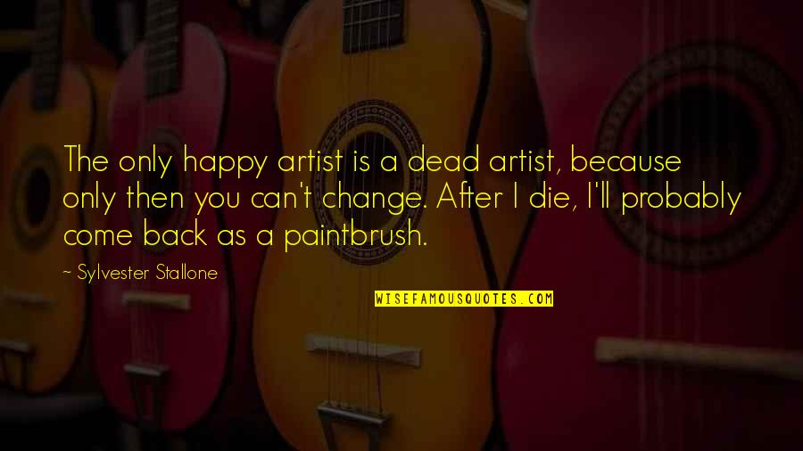 Stupid And Happy Quotes By Sylvester Stallone: The only happy artist is a dead artist,