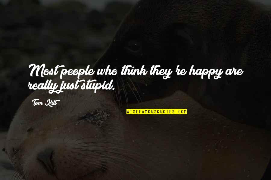 Stupid And Happy Quotes By Tom Kitt: Most people who think they're happy are really