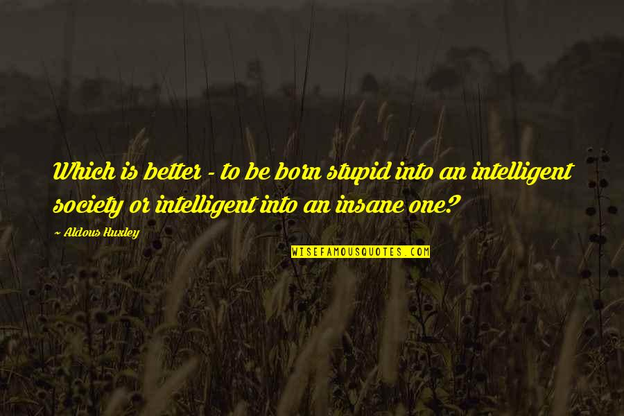 Stupid And Intelligent Quotes By Aldous Huxley: Which is better - to be born stupid