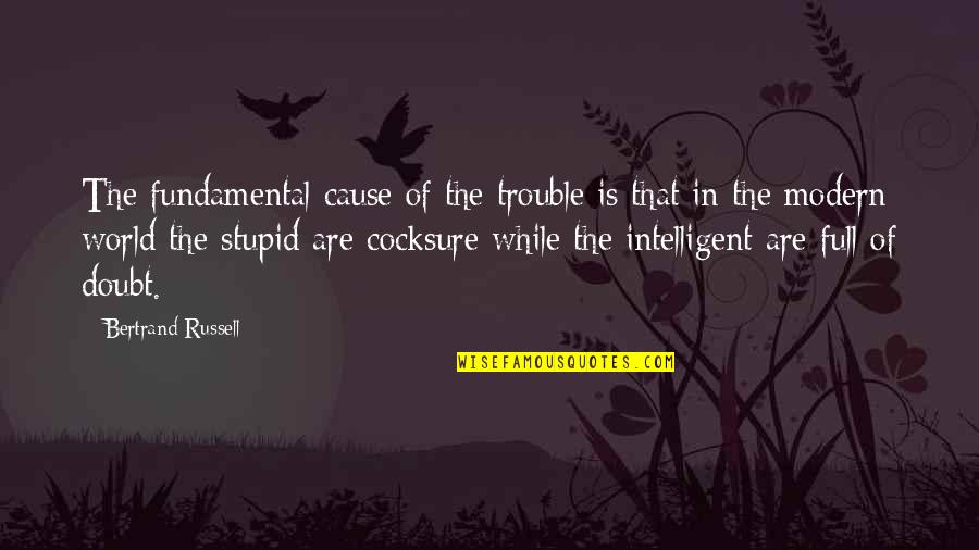 Stupid And Intelligent Quotes By Bertrand Russell: The fundamental cause of the trouble is that