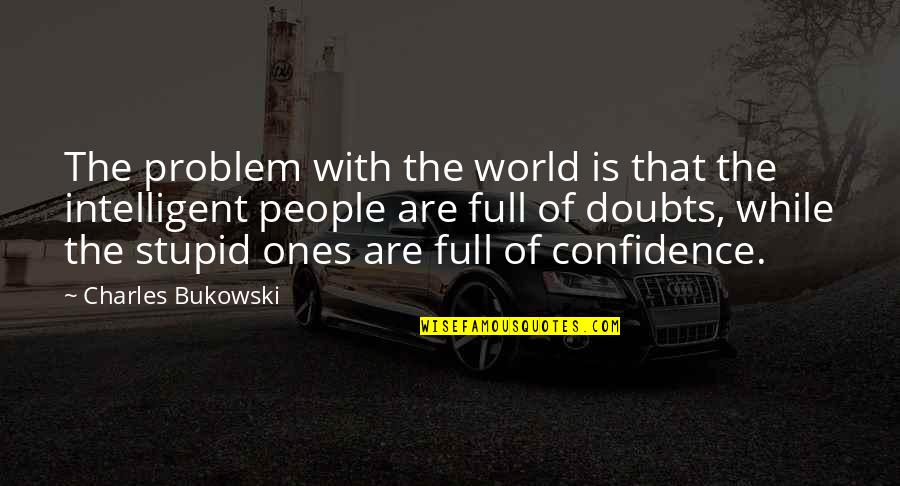 Stupid And Intelligent Quotes By Charles Bukowski: The problem with the world is that the