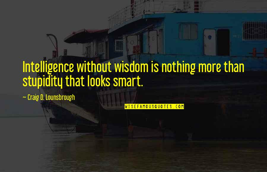 Stupid And Intelligent Quotes By Craig D. Lounsbrough: Intelligence without wisdom is nothing more than stupidity