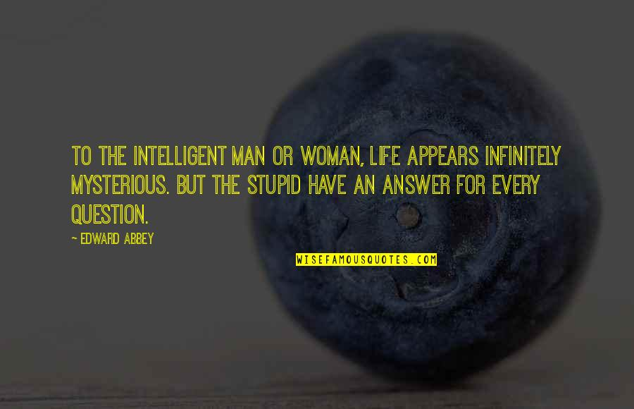 Stupid And Intelligent Quotes By Edward Abbey: To the intelligent man or woman, life appears