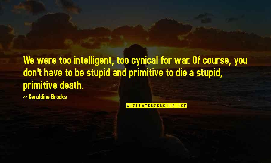 Stupid And Intelligent Quotes By Geraldine Brooks: We were too intelligent, too cynical for war.