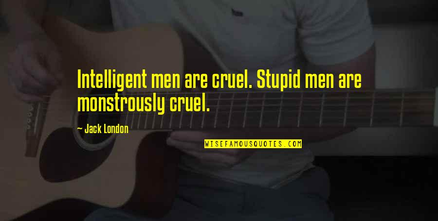 Stupid And Intelligent Quotes By Jack London: Intelligent men are cruel. Stupid men are monstrously