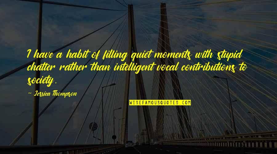 Stupid And Intelligent Quotes By Jessica Thompson: I have a habit of filling quiet moments
