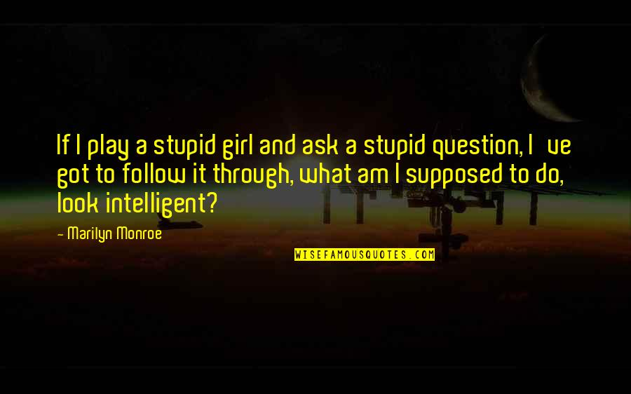 Stupid And Intelligent Quotes By Marilyn Monroe: If I play a stupid girl and ask