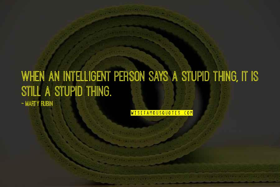 Stupid And Intelligent Quotes By Marty Rubin: When an intelligent person says a stupid thing,