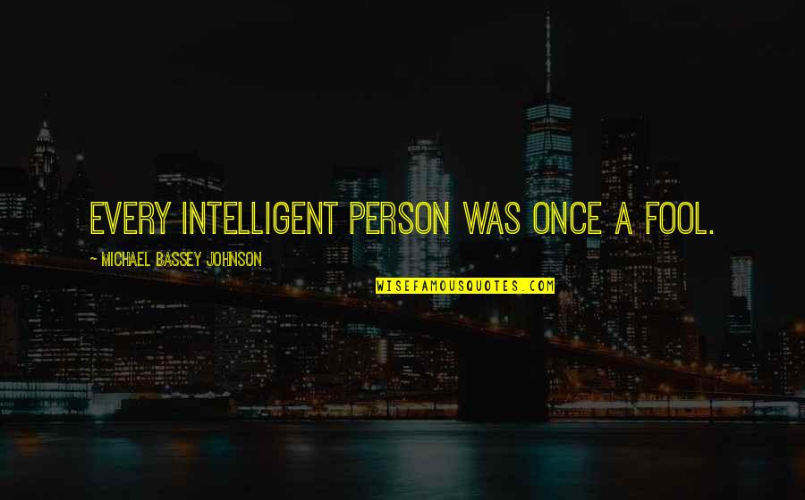 Stupid And Intelligent Quotes By Michael Bassey Johnson: Every Intelligent person was once a fool.