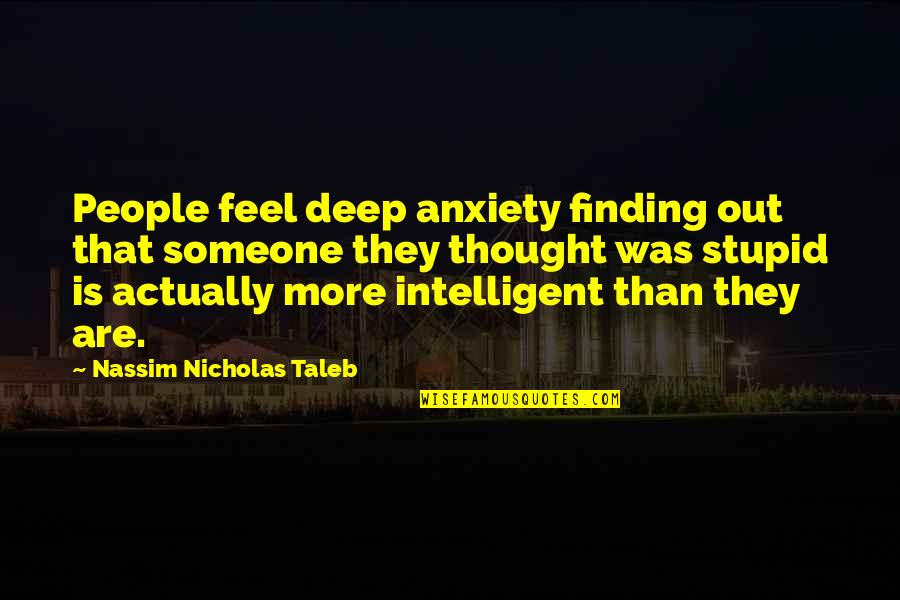 Stupid And Intelligent Quotes By Nassim Nicholas Taleb: People feel deep anxiety finding out that someone