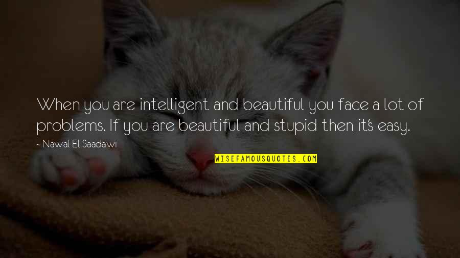 Stupid And Intelligent Quotes By Nawal El Saadawi: When you are intelligent and beautiful you face