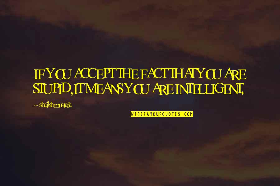 Stupid And Intelligent Quotes By Shaikh Mustafa: IF YOU ACCEPT THE FACT THAT YOU ARE