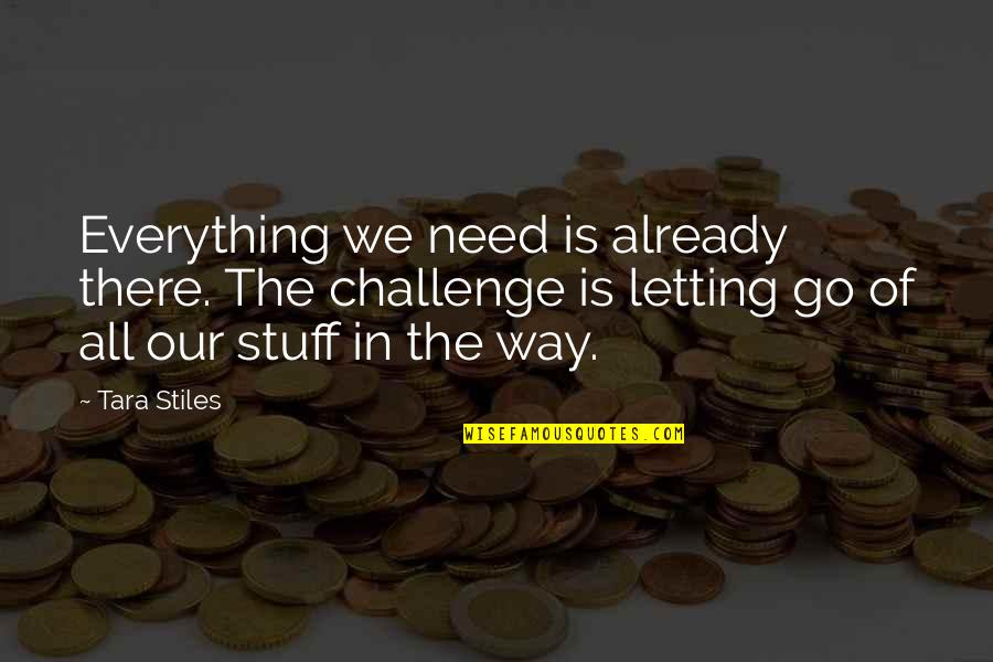 Stupid Cliches Quotes By Tara Stiles: Everything we need is already there. The challenge
