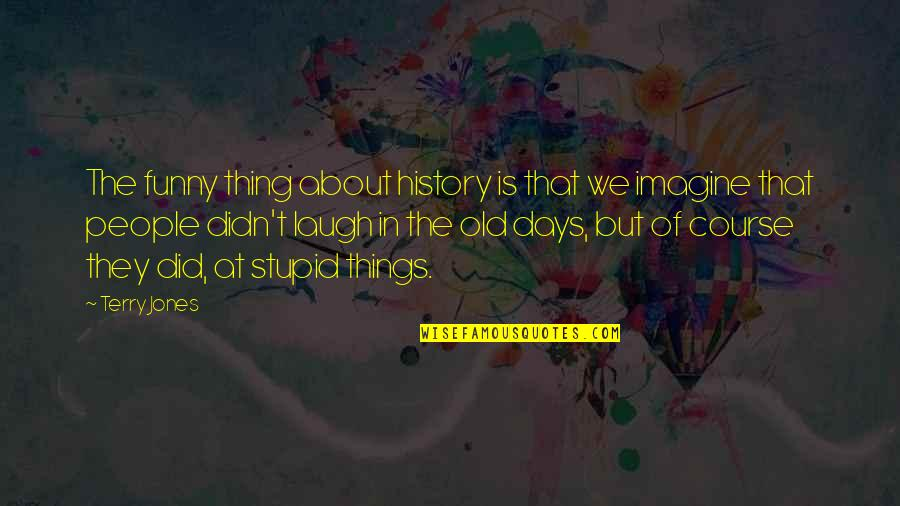 Stupid Funny Things Quotes By Terry Jones: The funny thing about history is that we