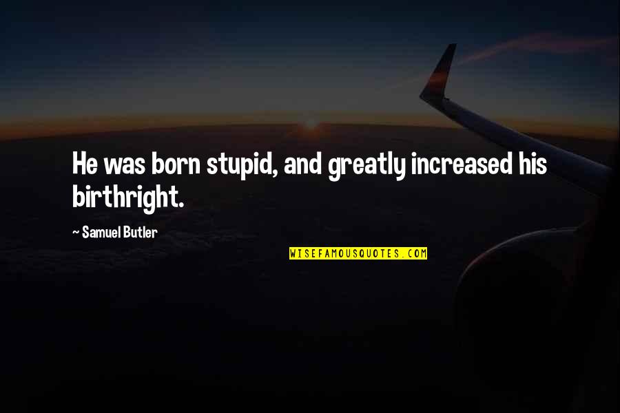 Stupid Sarcastic Quotes By Samuel Butler: He was born stupid, and greatly increased his