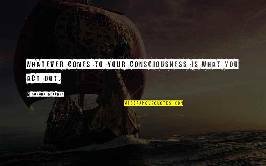 Stupid Thought Of The Day Quotes By Sunday Adelaja: Whatever comes to your consciousness is what you