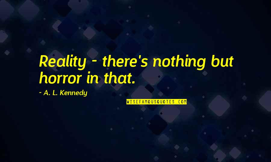 Stupid Voters Quotes By A. L. Kennedy: Reality - there's nothing but horror in that.