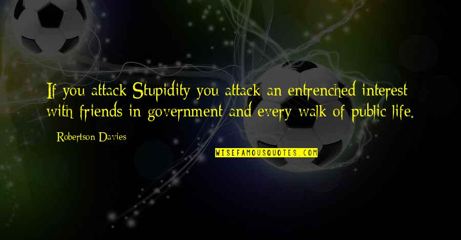 Stupidity In Government Quotes By Robertson Davies: If you attack Stupidity you attack an entrenched