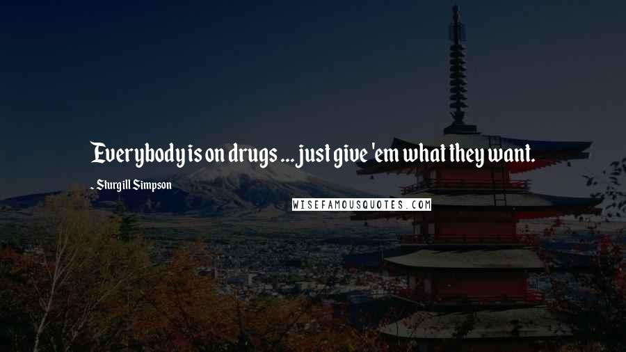 Sturgill Simpson quotes: Everybody is on drugs ... just give 'em what they want.