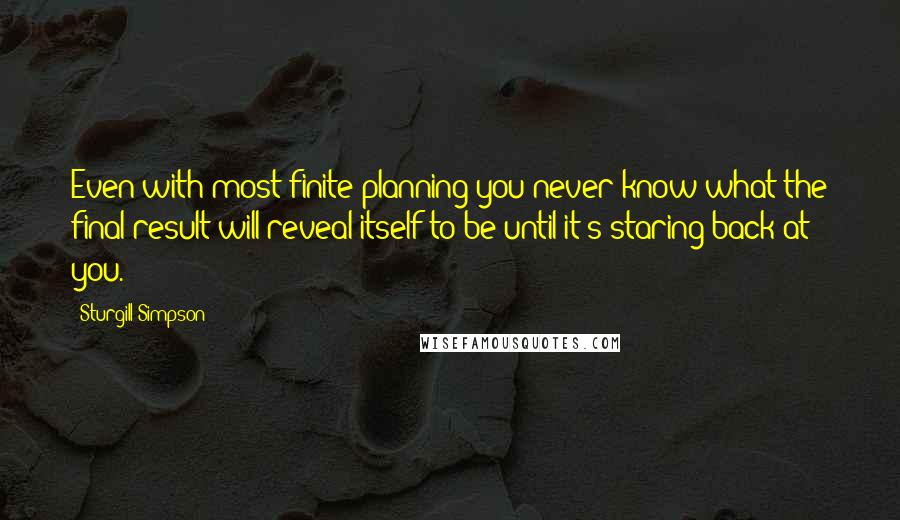 Sturgill Simpson quotes: Even with most finite planning you never know what the final result will reveal itself to be until it's staring back at you.