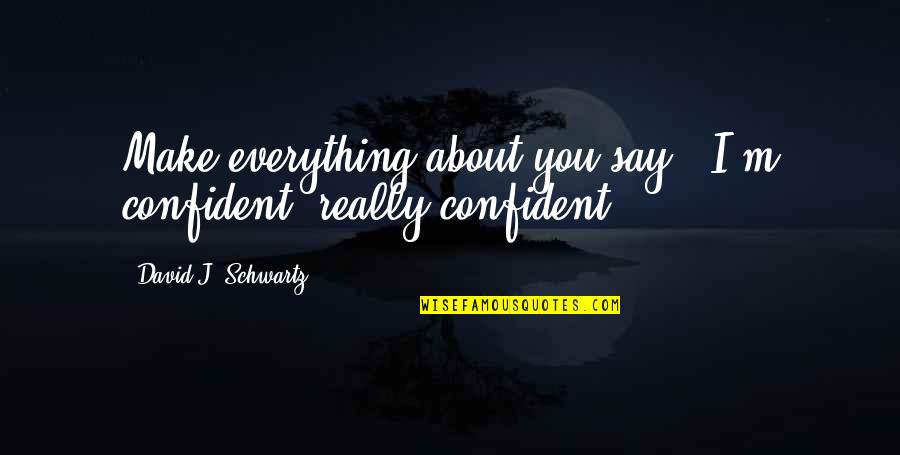 "Su-zakana Quotes By David J. Schwartz: Make everything about you say, ""I'm confident, really"