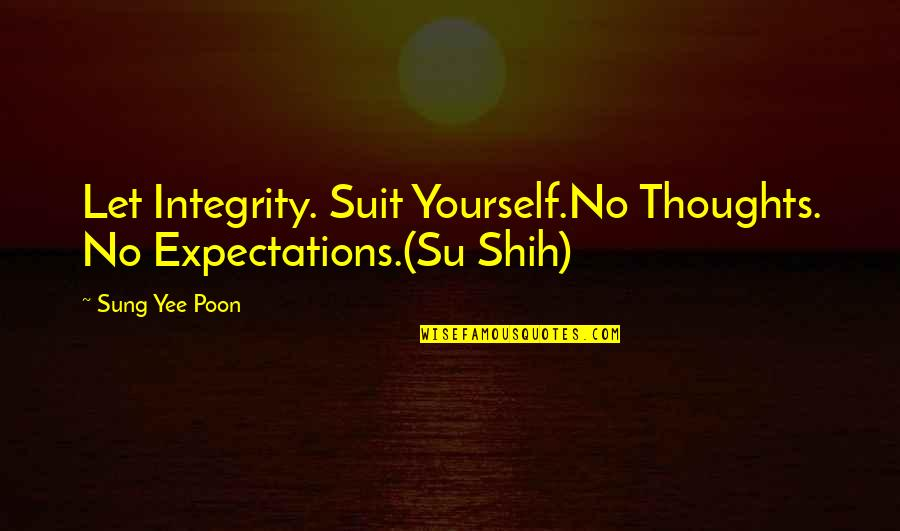 Su-zakana Quotes By Sung Yee Poon: Let Integrity. Suit Yourself.No Thoughts. No Expectations.(Su Shih)