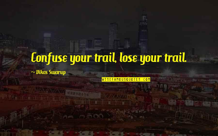 Su-zakana Quotes By Vikas Swarup: Confuse your trail, lose your trail.