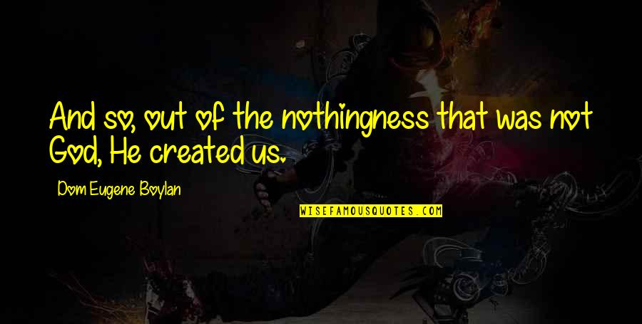 Sub Dom Quotes By Dom Eugene Boylan: And so, out of the nothingness that was