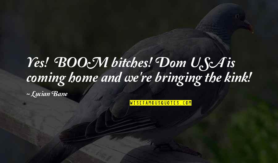 Sub Dom Quotes By Lucian Bane: Yes! BOOM bitches! Dom USA is coming home
