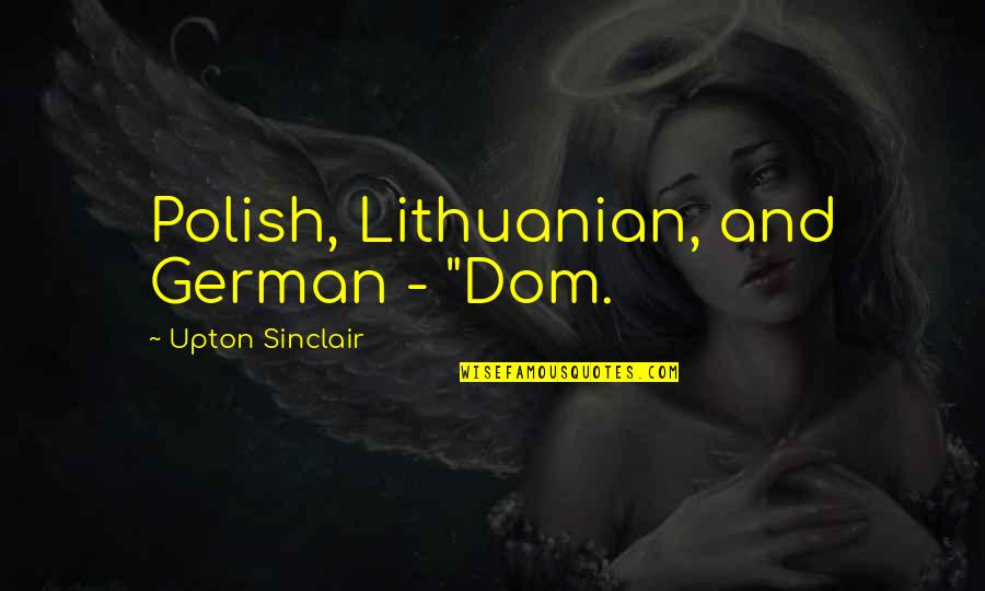 "Sub Dom Quotes By Upton Sinclair: Polish, Lithuanian, and German - ""Dom."