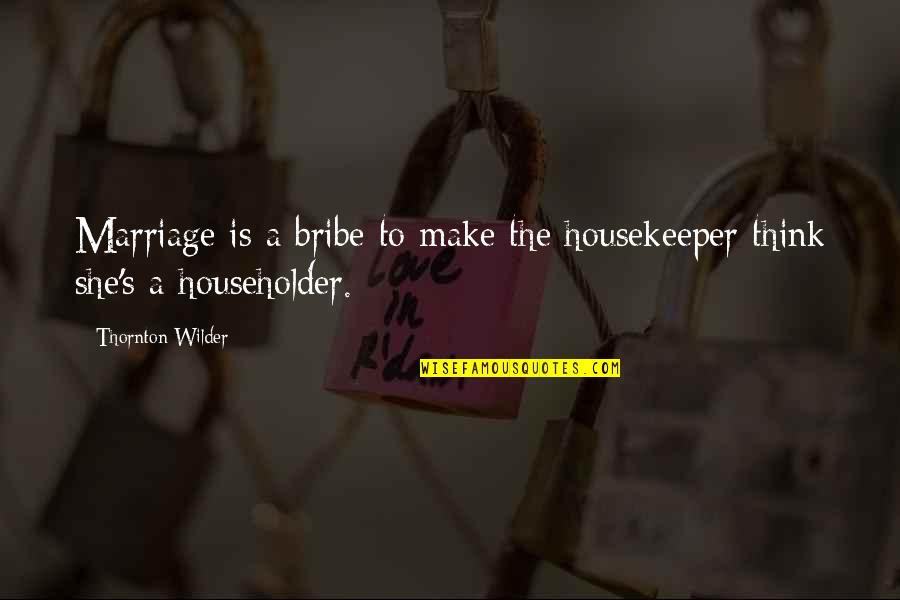 Subatomic Particles Quotes By Thornton Wilder: Marriage is a bribe to make the housekeeper