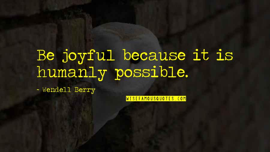 Subatomic Particles Quotes By Wendell Berry: Be joyful because it is humanly possible.