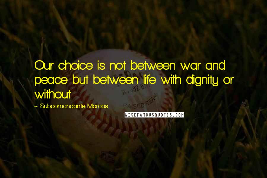 Subcomandante Marcos quotes: Our choice is not between war and peace but between life with dignity or without