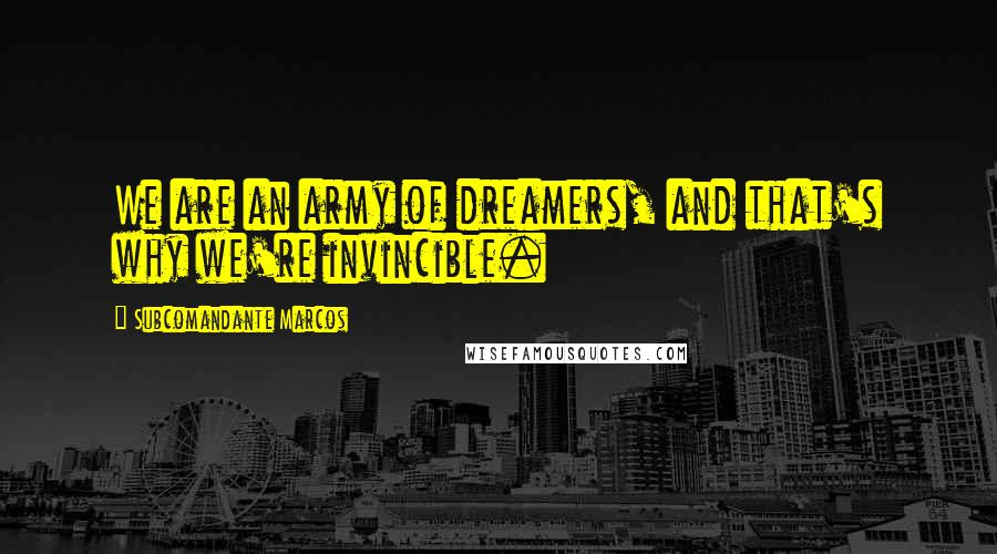 Subcomandante Marcos quotes: We are an army of dreamers, and that's why we're invincible.