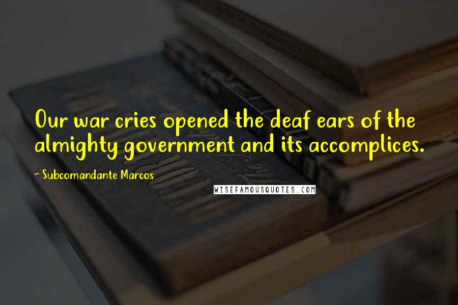 Subcomandante Marcos quotes: Our war cries opened the deaf ears of the almighty government and its accomplices.
