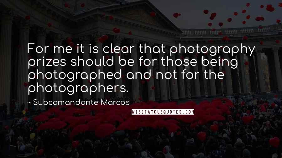 Subcomandante Marcos quotes: For me it is clear that photography prizes should be for those being photographed and not for the photographers.