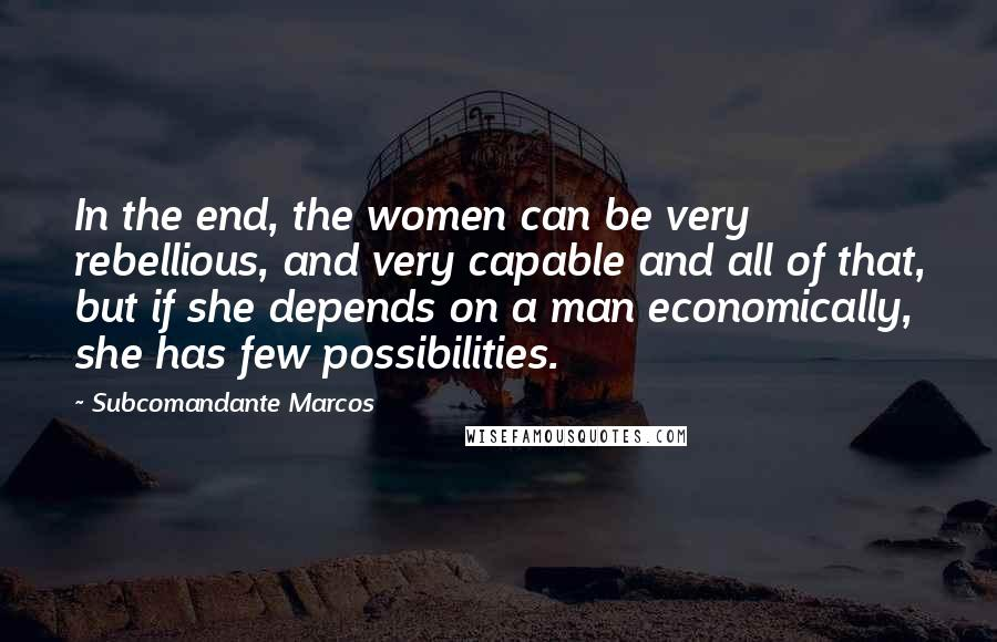 Subcomandante Marcos quotes: In the end, the women can be very rebellious, and very capable and all of that, but if she depends on a man economically, she has few possibilities.