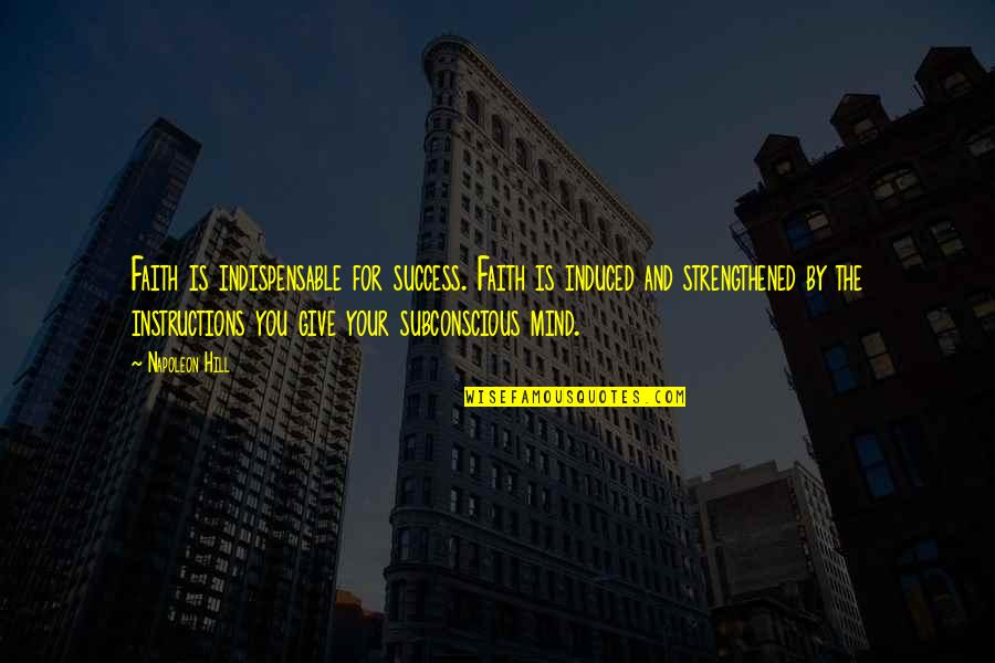 Subconscious Mind Success Quotes By Napoleon Hill: Faith is indispensable for success. Faith is induced